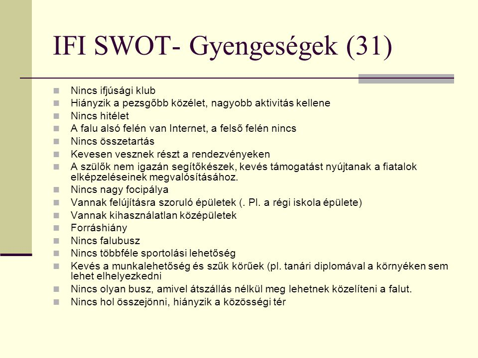 IFI SWOT- Gyengeségek (31)  Nincs ifjúsági klub  Hiányzik a pezsgőbb közélet, nagyobb aktivitás kellene  Nincs hitélet  A falu alsó felén van Inte