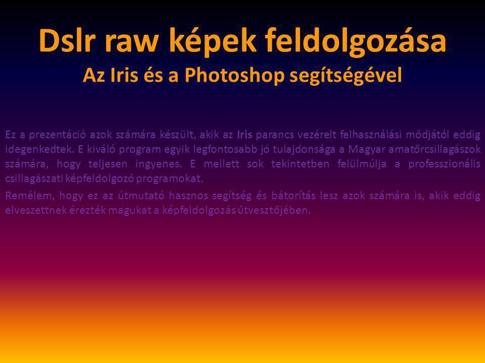 Dslr raw képek feldolgozása Az Iris és a Photoshop segítségével Amire szükségünk lesz: • Light-frame (objektum-kép): a képalkotó távcsőhöz rögzített kamerával, az objektumról készült vezetett felvétel.
