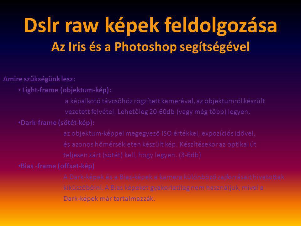 """Dslr raw képek feldolgozása Az Iris és a Photoshop segítségével Amire szükségünk lesz: • Flat-frame (világos-kép): egyenletesen megvilágított háttérről (naplemente előtti égbolt vagy """"fénydoboz ) készült felvétel, amelyet a képalkotó távcső optikai út hibáinak, a vignettálódás (sötétedés a kép szélein) hatásainak, valamint a képalkotó chip nem egyenlő érzékenységéből eredő hibák kiszűrésére használunk."""