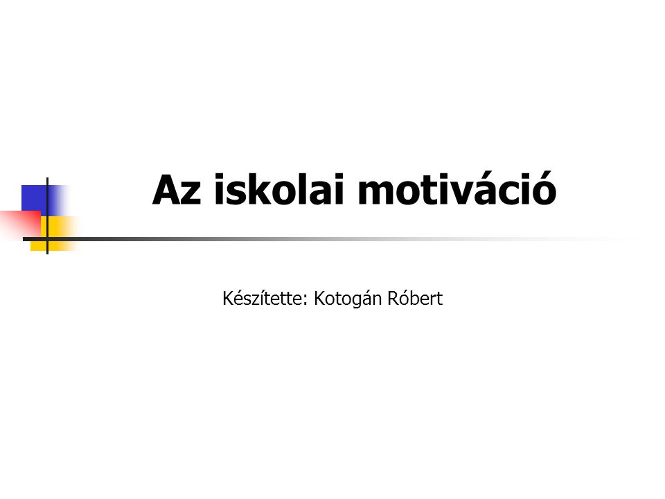 Az iskolai motiváció Készítette: Kotogán Róbert