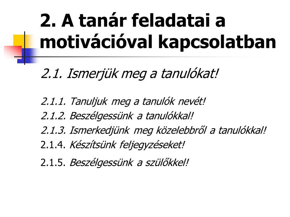 2. A tanár feladatai a motivációval kapcsolatban 2.1. Ismerjük meg a tanulókat! 2.1.1. Tanuljuk meg a tanulók nevét! 2.1.2. Beszélgessünk a tanulókkal