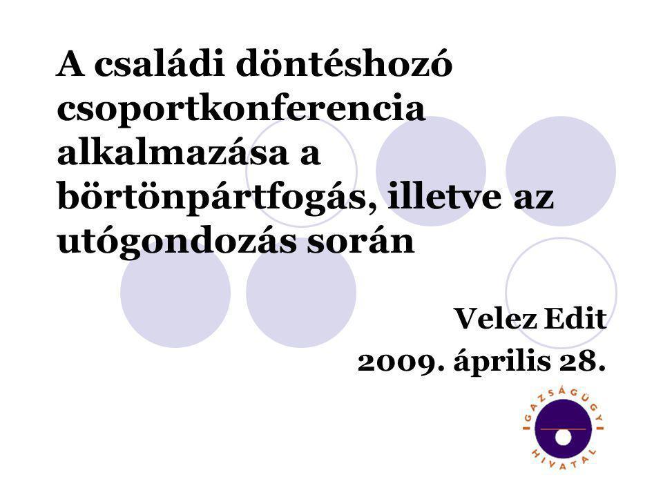 A családi döntéshozó csoportkonferencia alkalmazása a börtönpártfogás, illetve az utógondozás során Velez Edit 2009. április 28.