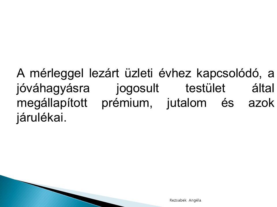 Rezsabek Angéla A mérleggel lezárt üzleti évhez kapcsolódó, a jóváhagyásra jogosult testület által megállapított prémium, jutalom és azok járulékai.