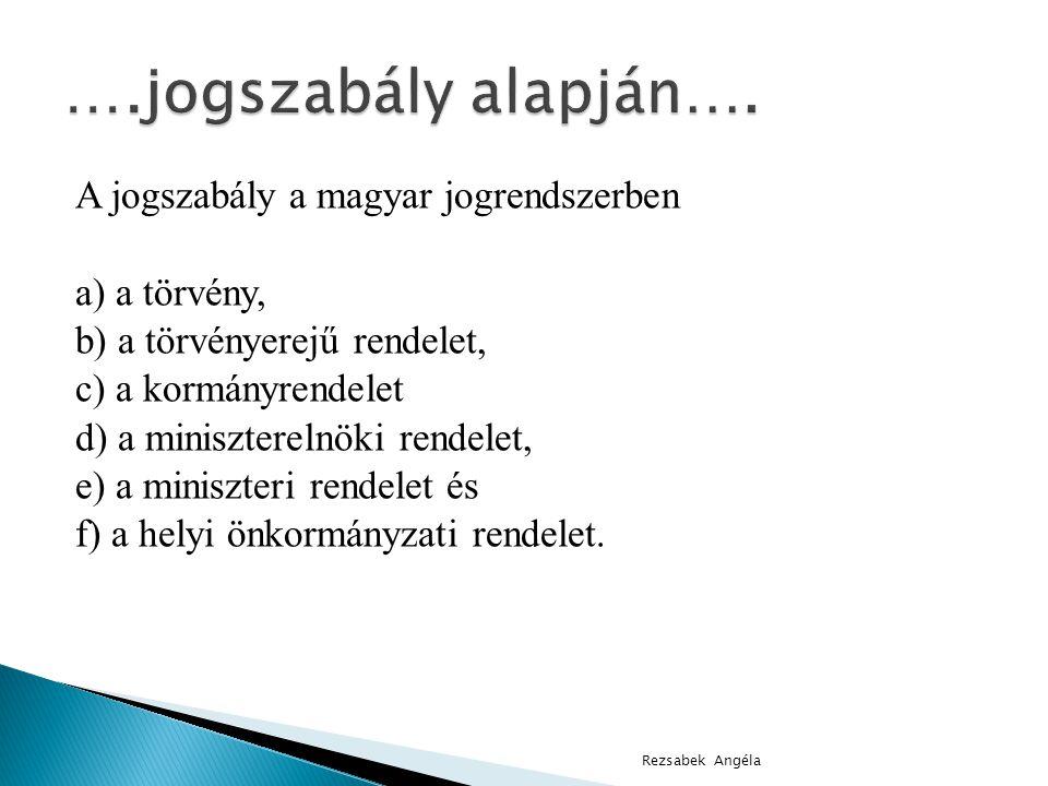 A jogszabály a magyar jogrendszerben a) a törvény, b) a törvényerejű rendelet, c) a kormányrendelet d) a miniszterelnöki rendelet, e) a miniszteri rendelet és f) a helyi önkormányzati rendelet.