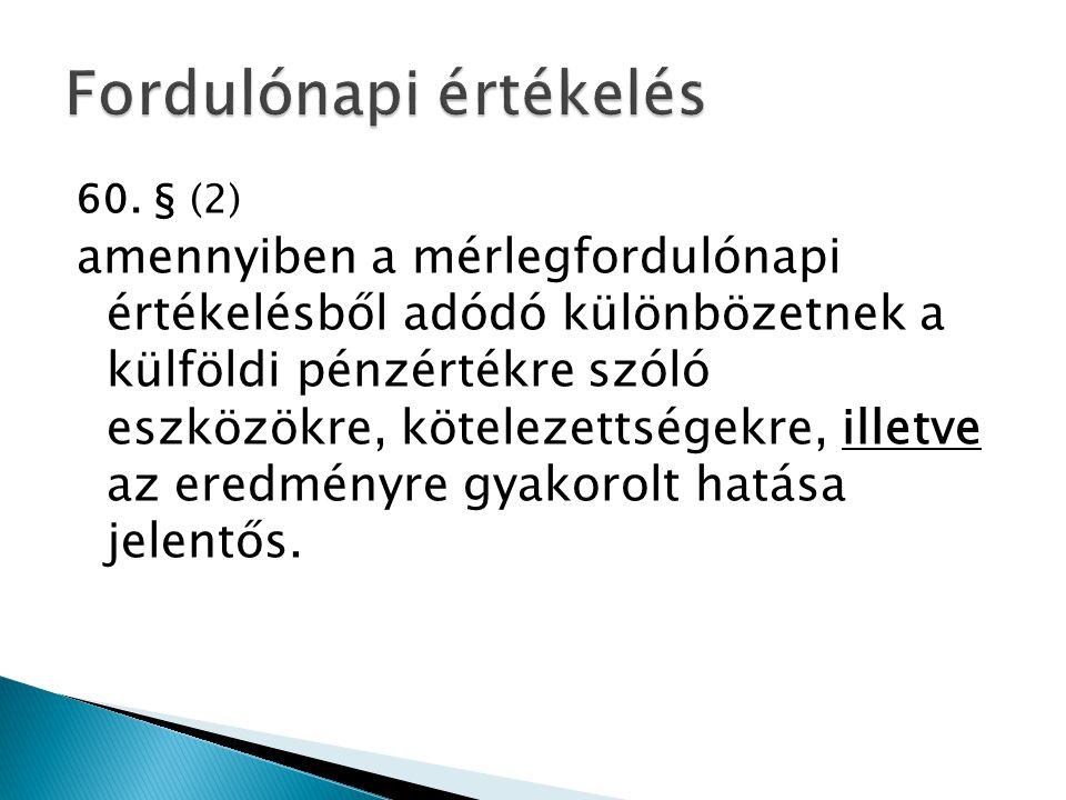 60. § (2) amennyiben a mérlegfordulónapi értékelésből adódó különbözetnek a külföldi pénzértékre szóló eszközökre, kötelezettségekre, illetve az eredm