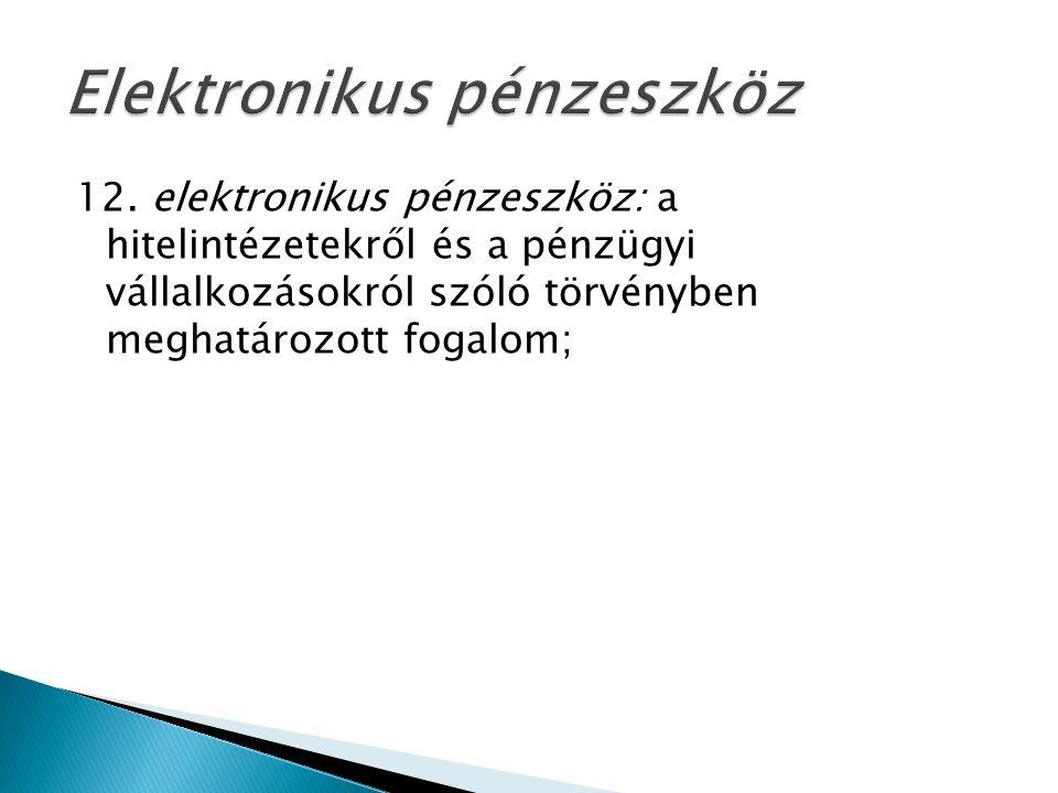 12. elektronikus pénzeszköz: a hitelintézetekről és a pénzügyi vállalkozásokról szóló törvényben meghatározott fogalom;