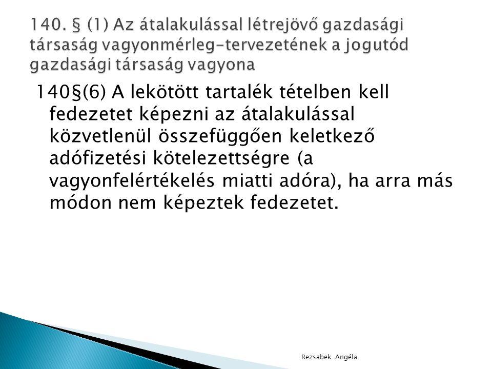 140§(6) A lekötött tartalék tételben kell fedezetet képezni az átalakulással közvetlenül összefüggően keletkező adófizetési kötelezettségre (a vagyonfelértékelés miatti adóra), ha arra más módon nem képeztek fedezetet.