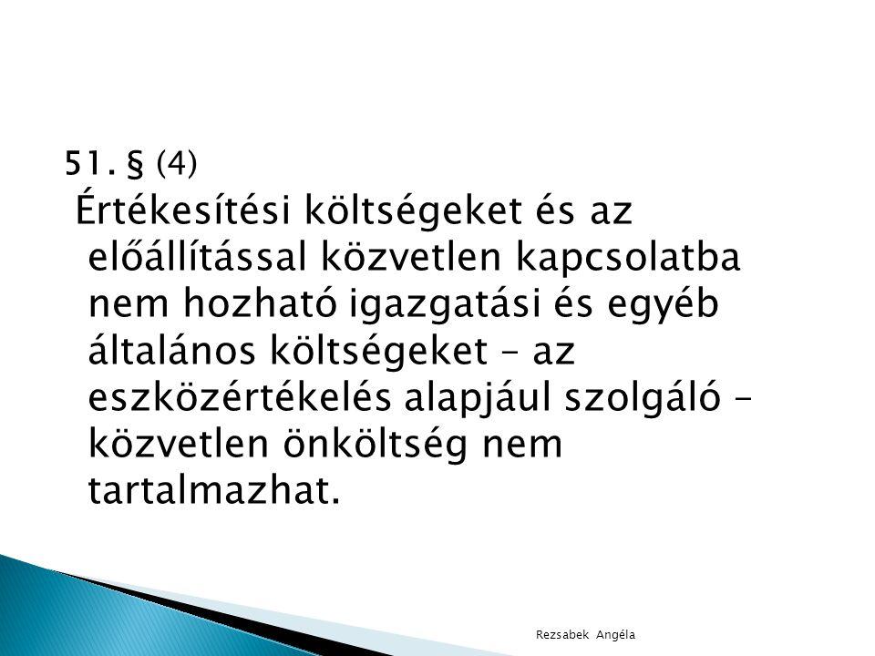 51. § (4) Értékesítési költségeket és az előállítással közvetlen kapcsolatba nem hozható igazgatási és egyéb általános költségeket – az eszközértékelé