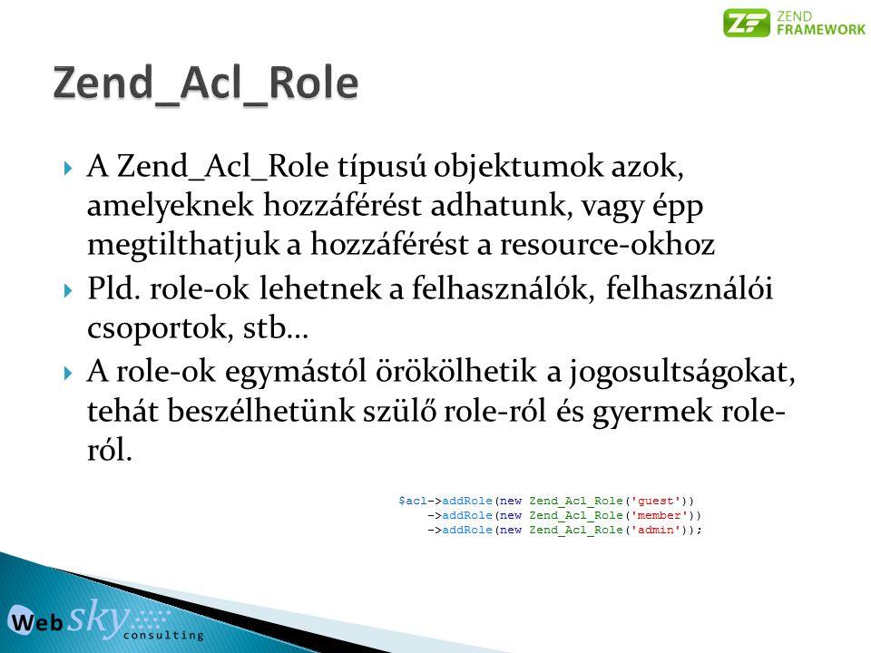  A Zend_Acl_Role típusú objektumok azok, amelyeknek hozzáférést adhatunk, vagy épp megtilthatjuk a hozzáférést a resource-okhoz  Pld.