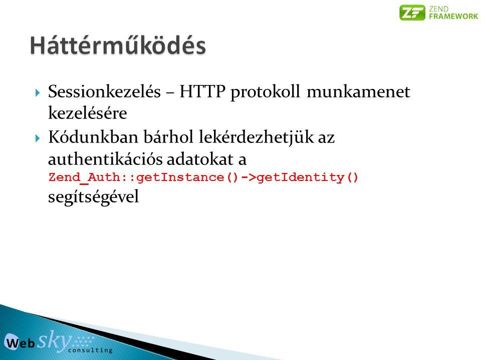  Sessionkezelés – HTTP protokoll munkamenet kezelésére  Kódunkban bárhol lekérdezhetjük az authentikációs adatokat a Zend_Auth::getInstance()->getIdentity() segítségével