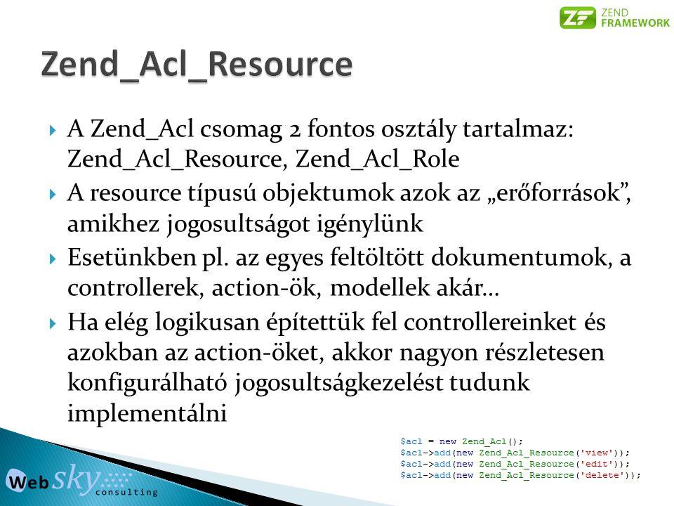 """ A Zend_Acl csomag 2 fontos osztály tartalmaz: Zend_Acl_Resource, Zend_Acl_Role  A resource típusú objektumok azok az """"erőforrások , amikhez jogosultságot igénylünk  Esetünkben pl."""