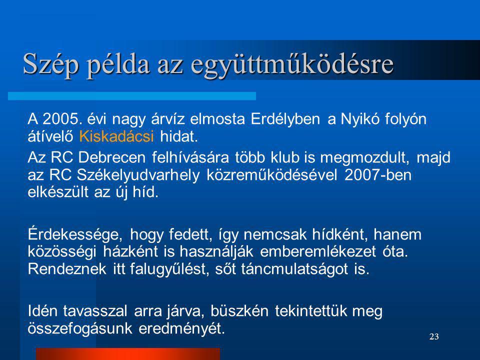 23 Szép példa az együttműködésre A 2005. évi nagy árvíz elmosta Erdélyben a Nyikó folyón átívelő Kiskadácsi hidat. Az RC Debrecen felhívására több klu