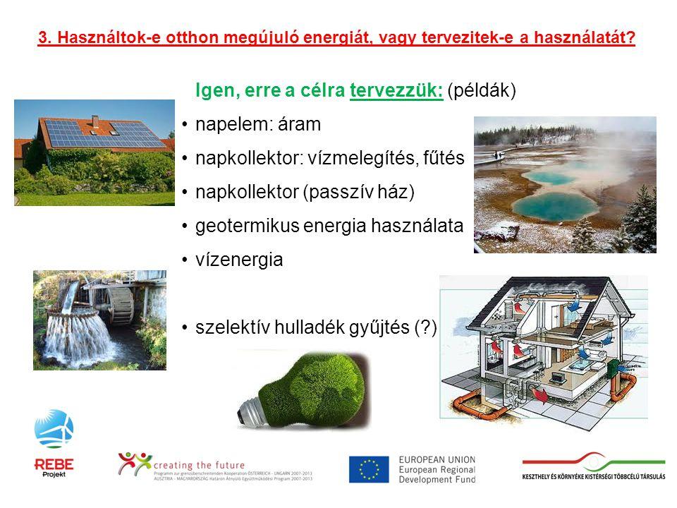 Igen, erre a célra tervezzük: (példák) •napelem: áram •napkollektor: vízmelegítés, fűtés •napkollektor (passzív ház) •geotermikus energia használata •vízenergia •szelektív hulladék gyűjtés ( ) 3.
