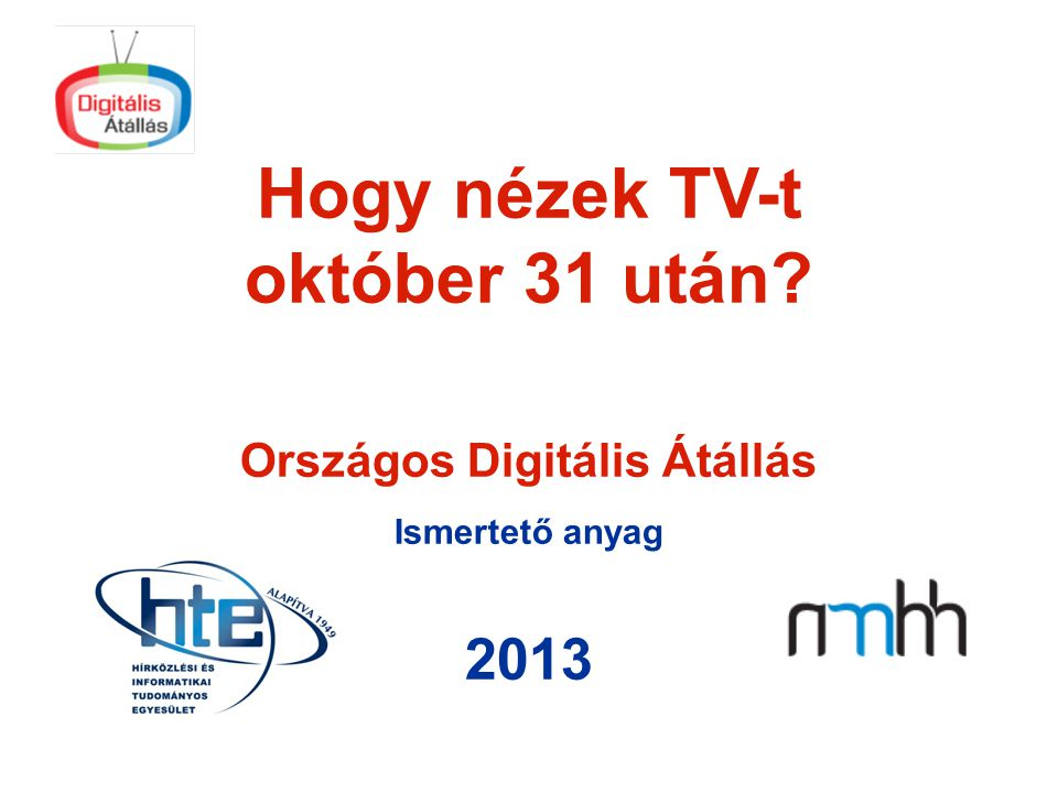 Hogy nézek TV-t október 31 után? Országos Digitális Átállás Ismertető anyag 2013
