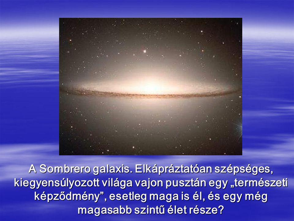 """A Sombrero galaxis. Elkápráztatóan szépséges, kiegyensúlyozott világa vajon pusztán egy """"természeti képződmény"""", esetleg maga is él, és egy még magasa"""