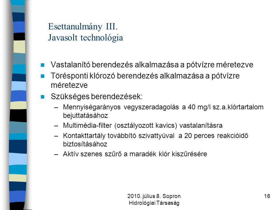 2010. július 8. Sopron Hidrológiai Társaság 16 Esettanulmány III. Javasolt technológia  Vastalanító berendezés alkalmazása a pótvízre méretezve  Tör
