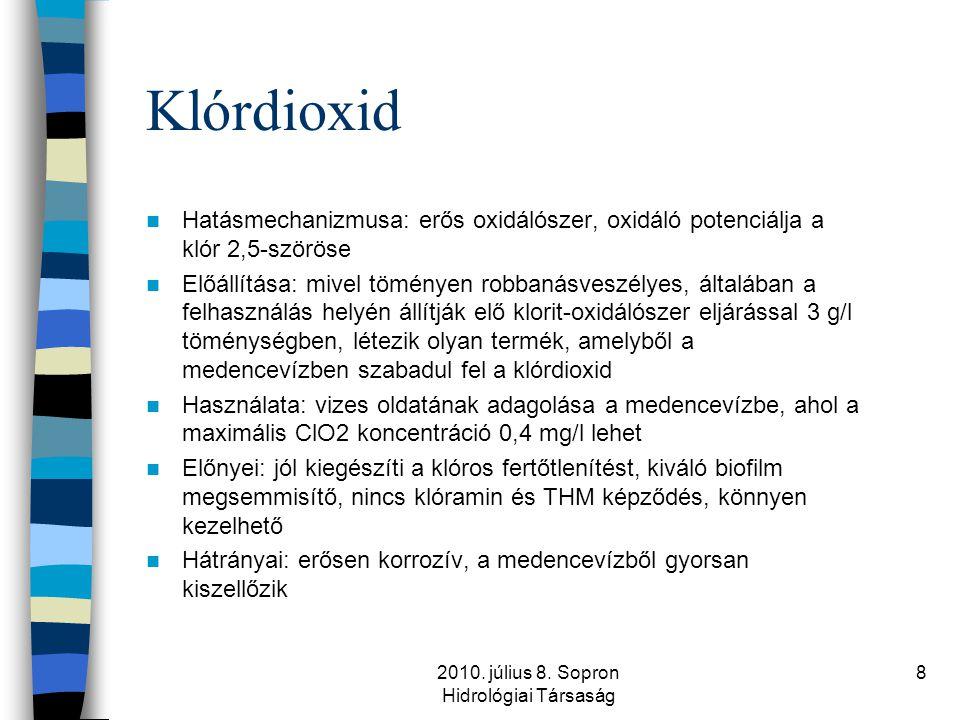 2010. július 8. Sopron Hidrológiai Társaság 8 Klórdioxid  Hatásmechanizmusa: erős oxidálószer, oxidáló potenciálja a klór 2,5-szöröse  Előállítása: