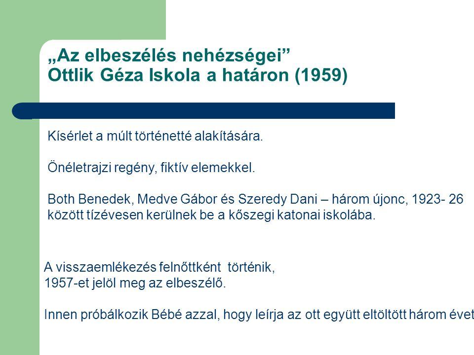 """""""Az elbeszélés nehézségei"""" Ottlik Géza Iskola a határon (1959) Kísérlet a múlt történetté alakítására. Önéletrajzi regény, fiktív elemekkel. Both Bene"""