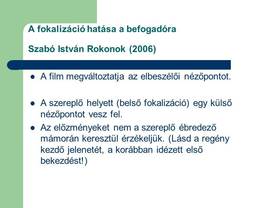 A fokalizáció hatása a befogadóra Szabó István Rokonok (2006)  A film megváltoztatja az elbeszélői nézőpontot.  A szereplő helyett (belső fokalizáci