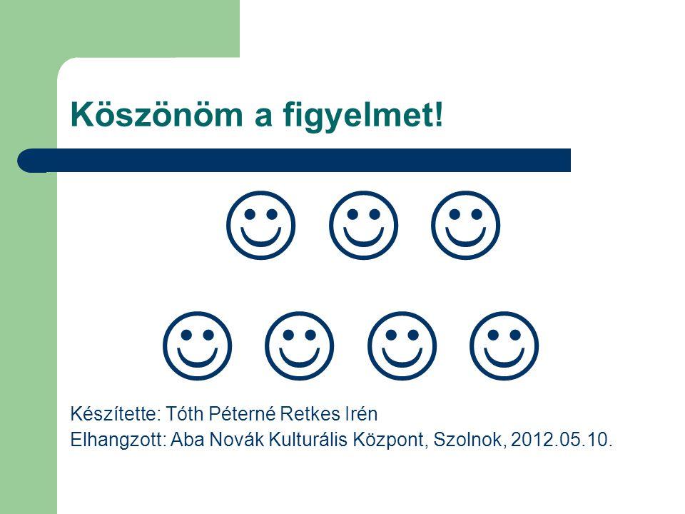 Köszönöm a figyelmet!      Készítette: Tóth Péterné Retkes Irén Elhangzott: Aba Novák Kulturális Központ, Szolnok, 2012.05.10.