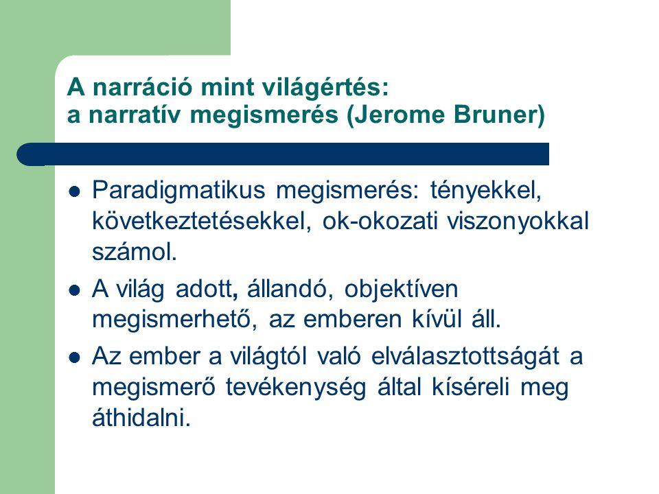 A narráció mint világértés: a narratív megismerés (Jerome Bruner)  Paradigmatikus megismerés: tényekkel, következtetésekkel, ok-okozati viszonyokkal