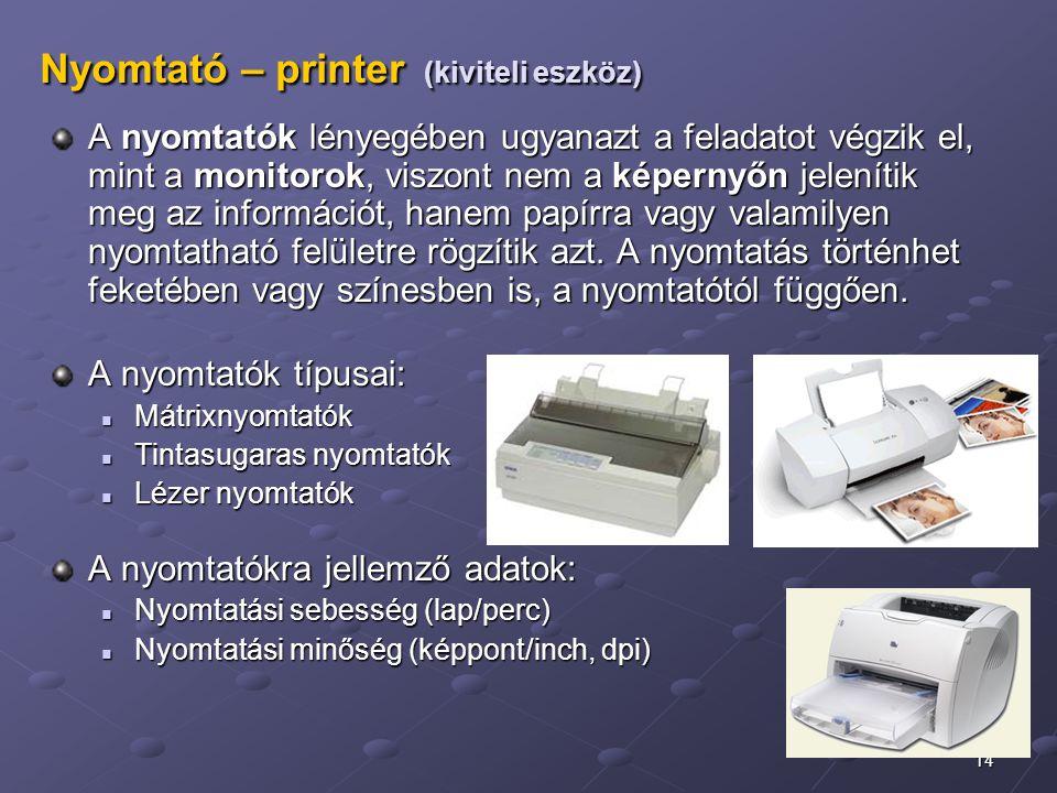 14 Nyomtató – printer (kiviteli eszköz) A nyomtatók lényegében ugyanazt a feladatot végzik el, mint a monitorok, viszont nem a képernyőn jelenítik meg