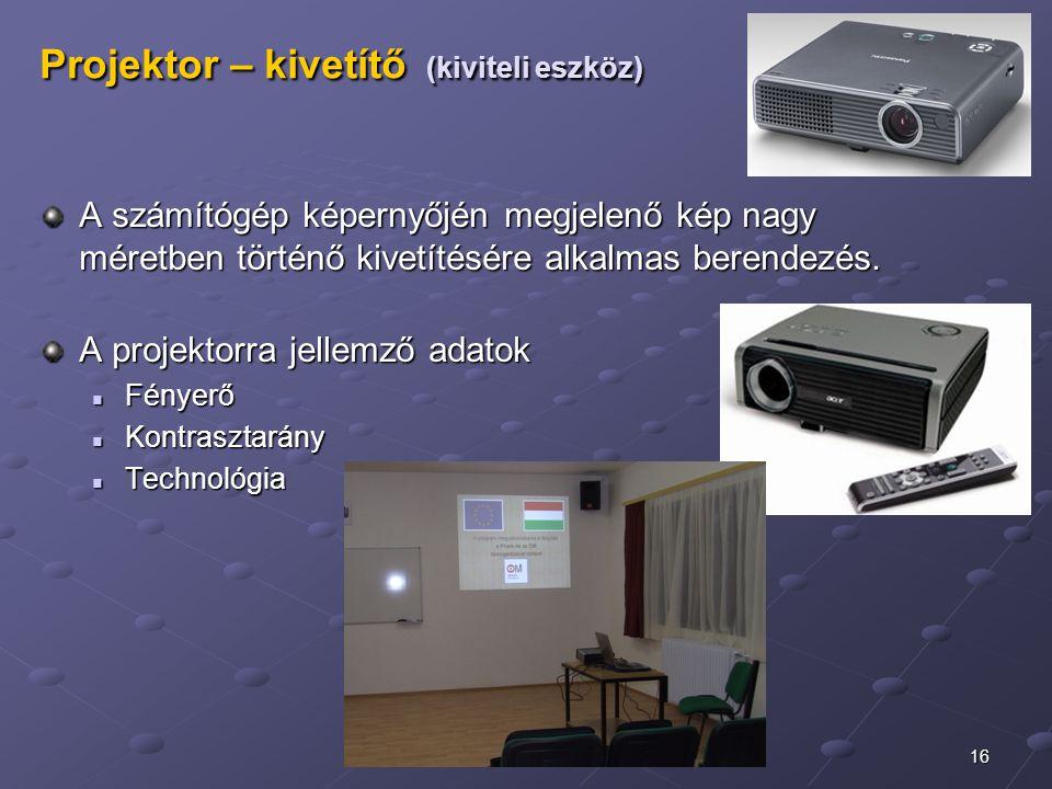 16 Projektor – kivetítő (kiviteli eszköz) A számítógép képernyőjén megjelenő kép nagy méretben történő kivetítésére alkalmas berendezés. A projektorra