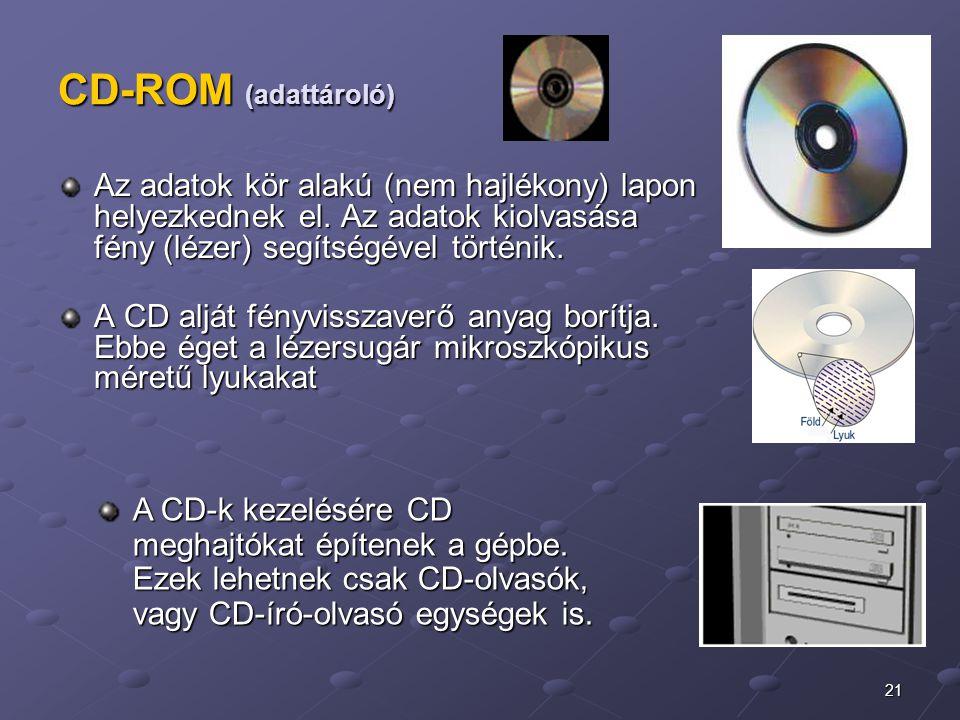 21 CD-ROM (adattároló) Az adatok kör alakú (nem hajlékony) lapon helyezkednek el. Az adatok kiolvasása fény (lézer) segítségével történik. Az adatok k