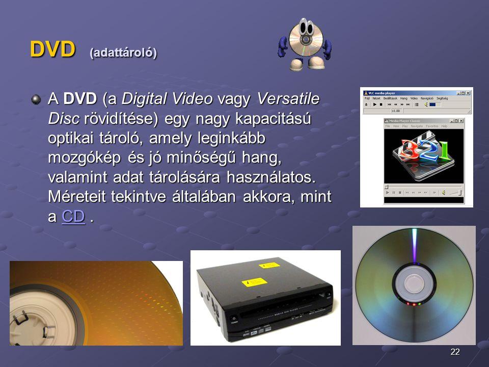 22 DVD (adattároló) A DVD (a Digital Video vagy Versatile Disc rövidítése) egy nagy kapacitású optikai tároló, amely leginkább mozgókép és jó minőségű