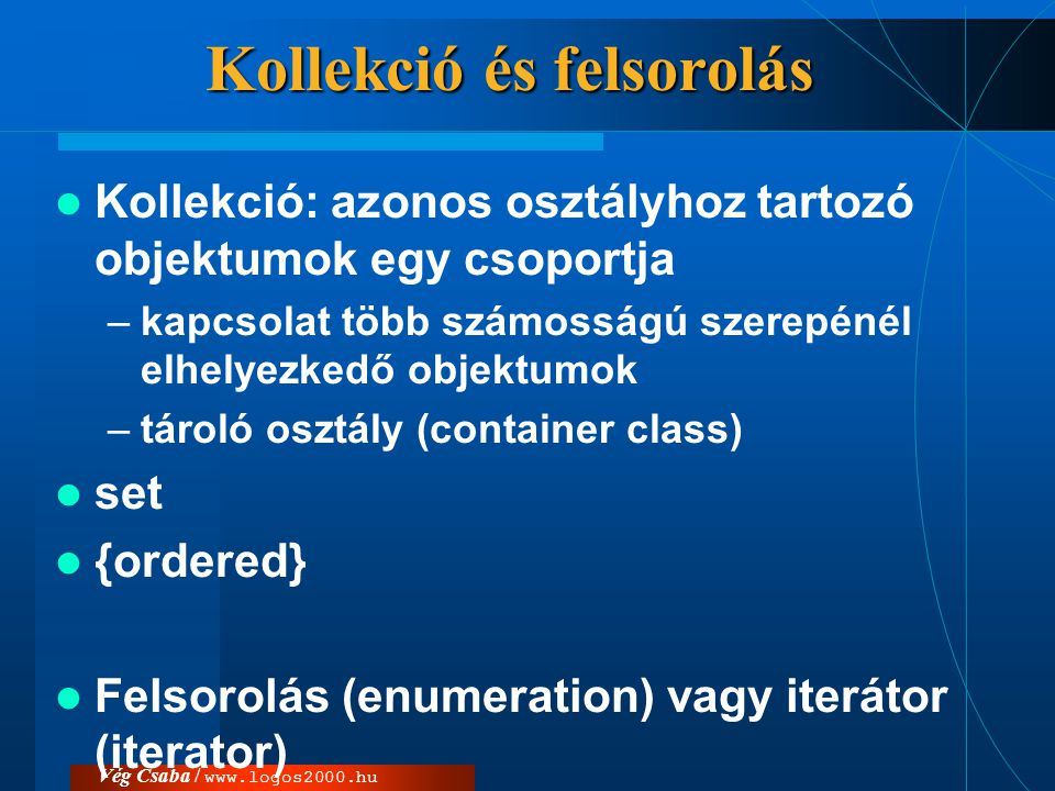 Vég Csaba / www.logos2000.hu Kollekció és felsorolás  Kollekció: azonos osztályhoz tartozó objektumok egy csoportja –kapcsolat több számosságú szerep