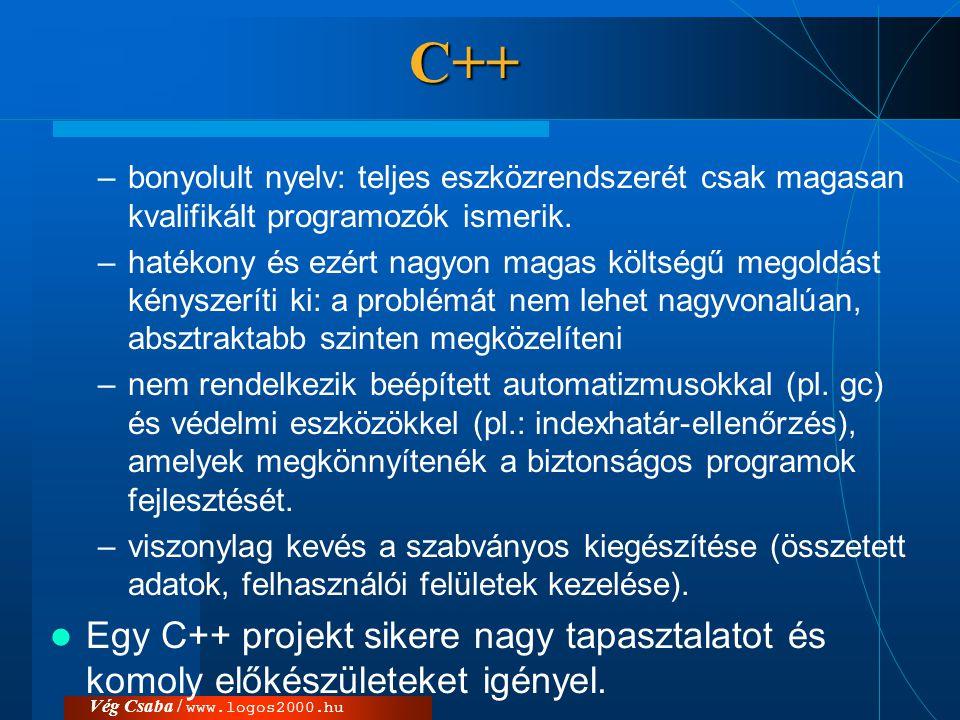 Vég Csaba / www.logos2000.huC++ –bonyolult nyelv: teljes eszközrendszerét csak magasan kvalifikált programozók ismerik. –hatékony és ezért nagyon maga