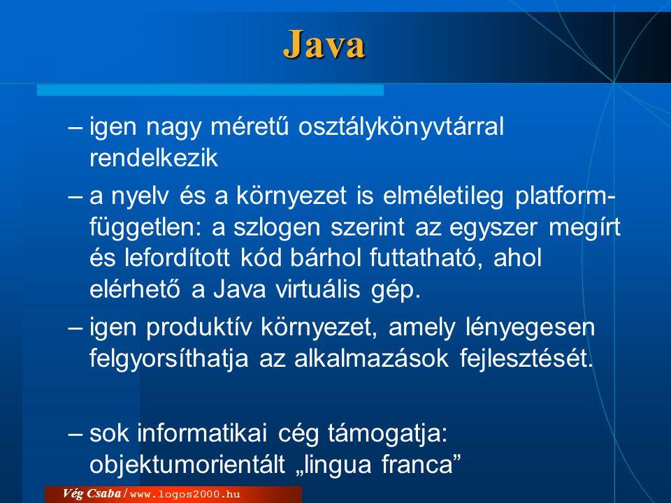 Vég Csaba / www.logos2000.hu Java - hiányosságok  következetlenségek a nyelvben  nem megoldottak a sebesség és hatékonyság problémák  csak részben megoldott az objektumok külső tárolásának kérdése (a perzisztencia, illetve a relációs adatbázisban történő tárolás)  az alkalmazásoknak igen nagy az erőforrásigénye.