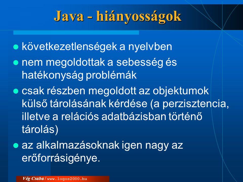 Vég Csaba / www.logos2000.hu Java - hiányosságok  következetlenségek a nyelvben  nem megoldottak a sebesség és hatékonyság problémák  csak részben