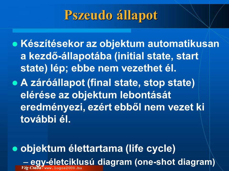 Vég Csaba / www.logos2000.hu Pszeudo állapot  Készítésekor az objektum automatikusan a kezdő-állapotába (initial state, start state) lép; ebbe nem ve