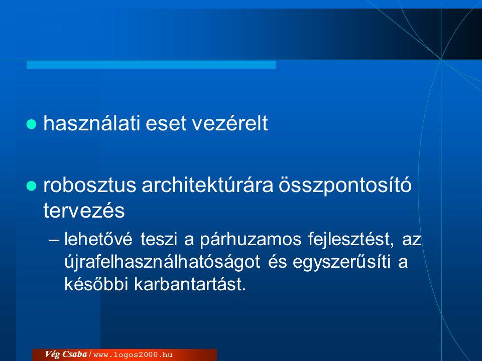 Vég Csaba / www.logos2000.hu  használati eset vezérelt  robosztus architektúrára összpontosító tervezés –lehetővé teszi a párhuzamos fejlesztést, az