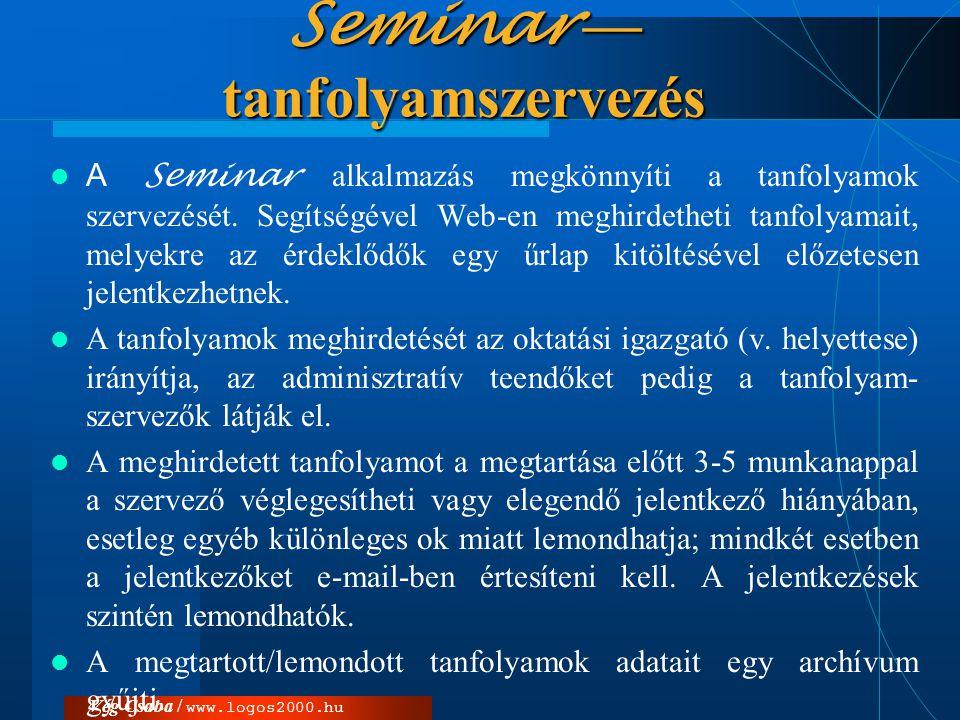 Vég Csaba / www.logos2000.hu Seminar — tanfolyamszervezés  A Seminar alkalmazás megkönnyíti a tanfolyamok szervezését. Segítségével Web-en meghirdeth