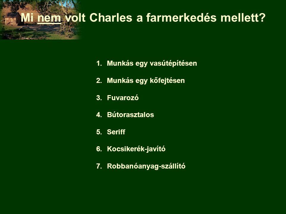 Mi nem volt Charles a farmerkedés mellett? 1.Munkás egy vasútépítésen 2.Munkás egy kőfejtésen 3.Fuvarozó 4.Bútorasztalos 5.Seriff 6.Kocsikerék-javító