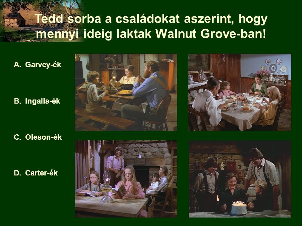 Tedd sorba a családokat aszerint, hogy mennyi ideig laktak Walnut Grove-ban! A.Garvey-ék B.Ingalls-ék C.Oleson-ék D.Carter-ék
