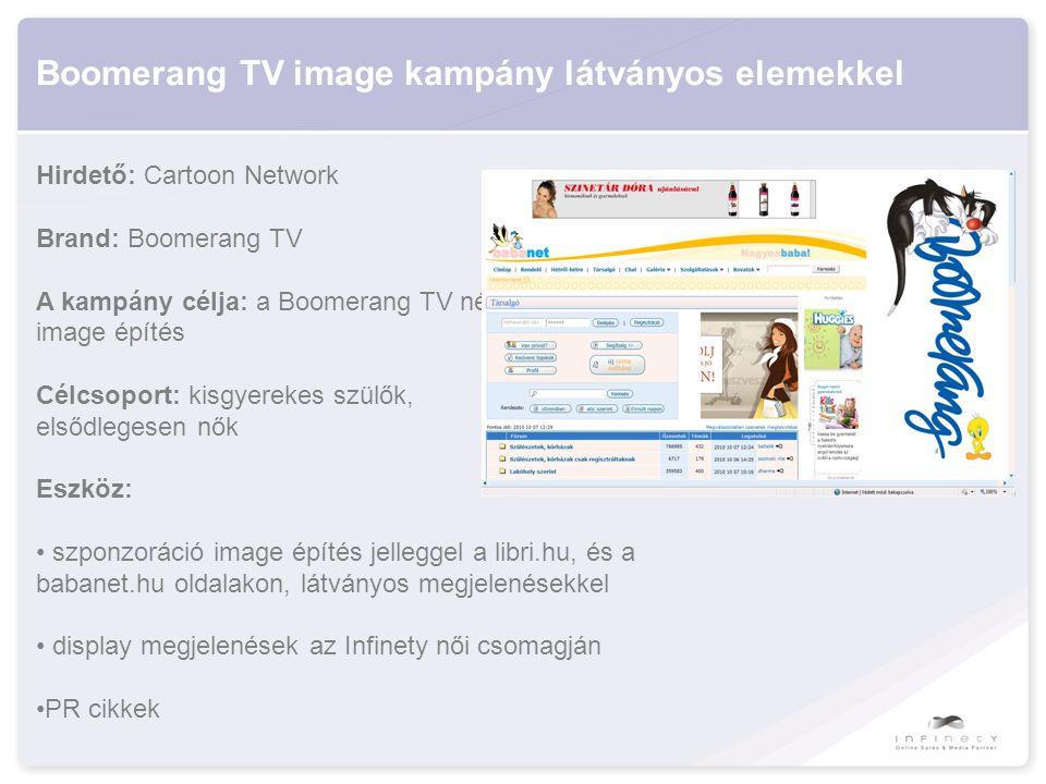 Boomerang TV image kampány látványos elemekkel Hirdető: Cartoon Network Brand: Boomerang TV A kampány célja: a Boomerang TV népszerűsítése, image építés Célcsoport: kisgyerekes szülők, elsődlegesen nők Eszköz: • szponzoráció image építés jelleggel a libri.hu, és a babanet.hu oldalakon, látványos megjelenésekkel • display megjelenések az Infinety női csomagján •PR cikkek