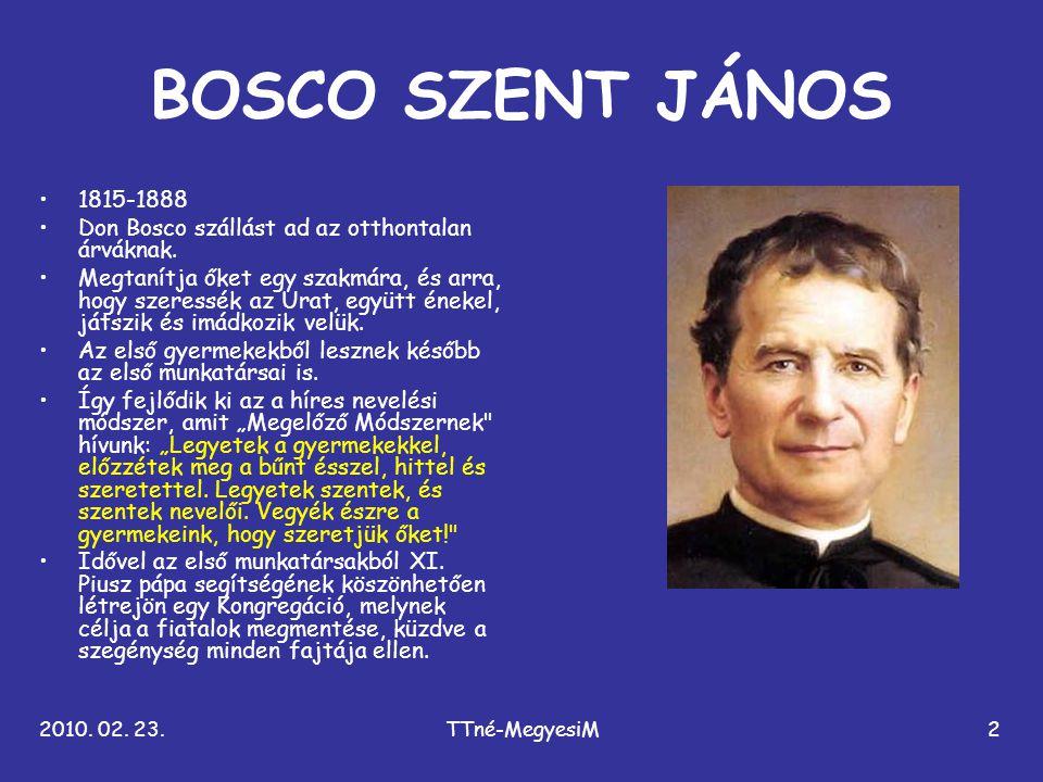 2010. 02. 23.TTné-MegyesiM2 BOSCO SZENT JÁNOS •1815-1888 •Don Bosco szállást ad az otthontalan árváknak. •Megtanítja őket egy szakmára, és arra, hogy