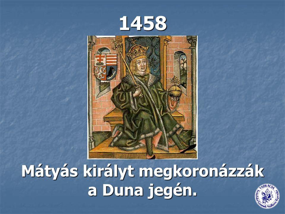 1458 Mátyás királyt megkoronázzák a Duna jegén.