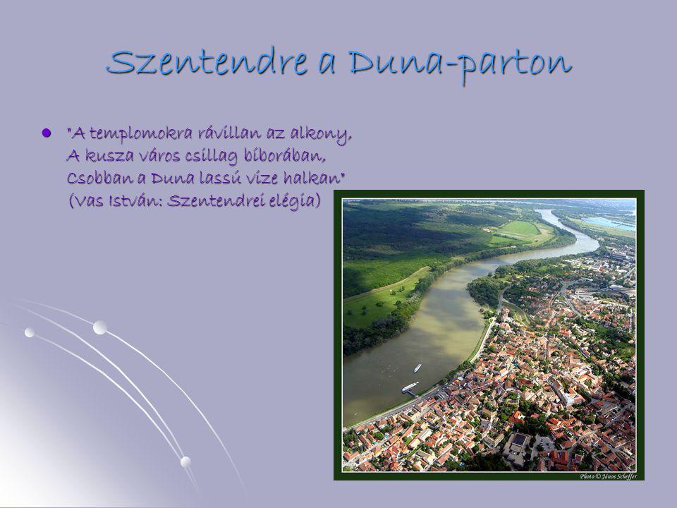 Szentendre a Duna-parton     A templomokra rávillan az alkony, A kusza város csillag bíborában, Csobban a Duna lassú vize halkan (Vas István: Szentendrei elégia)