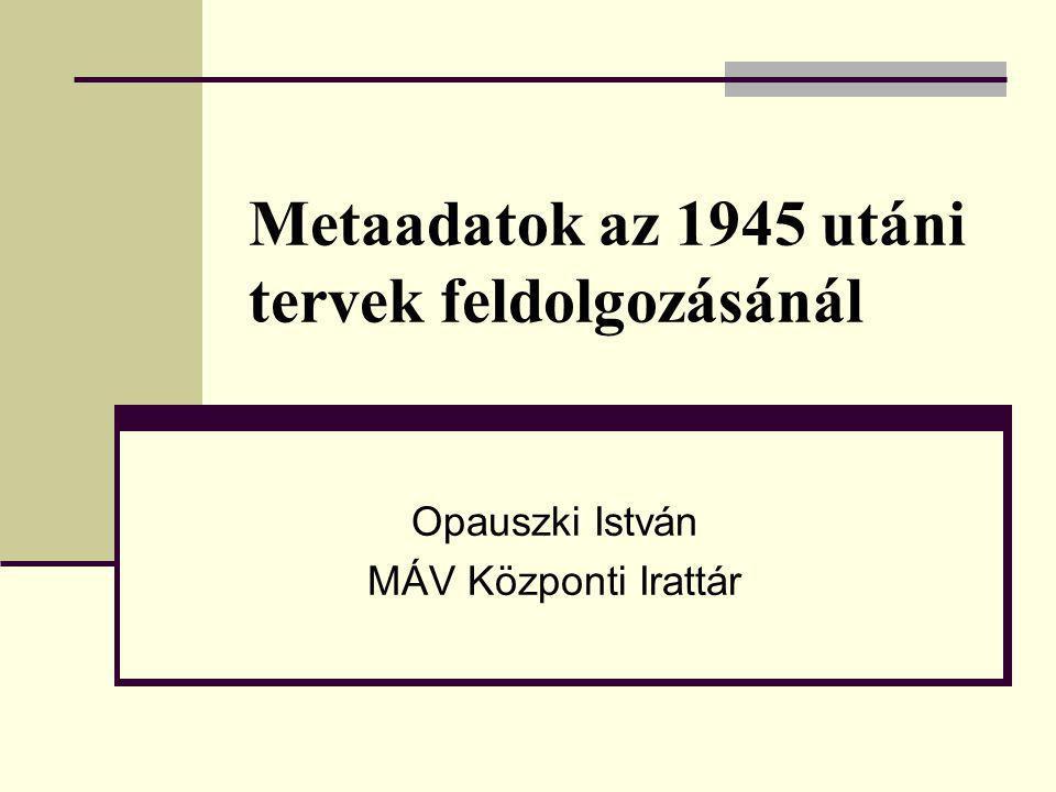 Metaadatok az 1945 utáni tervek feldolgozásánál Opauszki István MÁV Központi Irattár