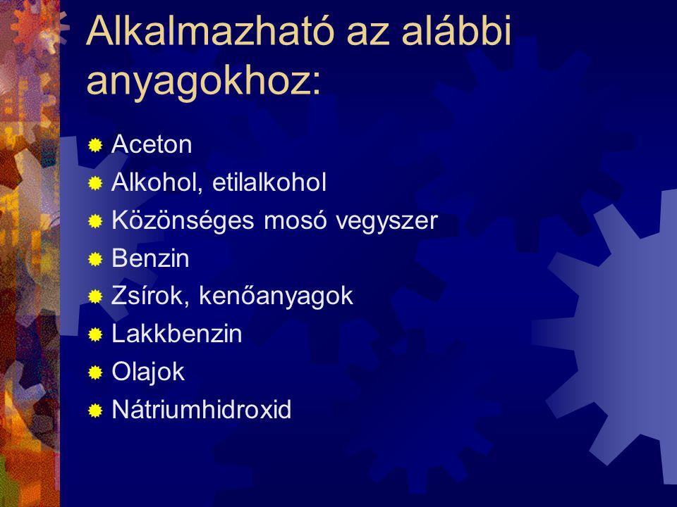 Alkalmazható az alábbi anyagokhoz:  Aceton  Alkohol, etilalkohol  Közönséges mosó vegyszer  Benzin  Zsírok, kenőanyagok  Lakkbenzin  Olajok  N