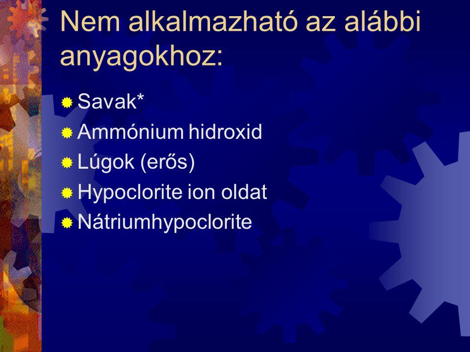 Nem alkalmazható az alábbi anyagokhoz:  Savak*  Ammónium hidroxid  Lúgok (erős)  Hypoclorite ion oldat  Nátriumhypoclorite