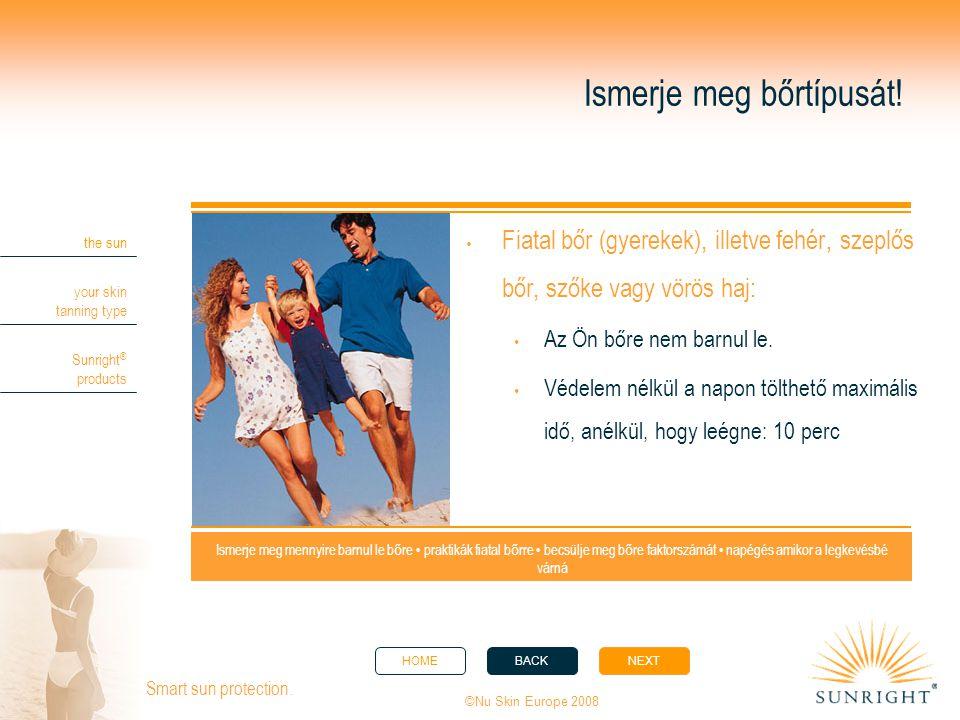 HOMEBACKNEXT the sun your skin tanning type Sunright ® products ©Nu Skin Europe 2008 Smart sun protection. Ismerje meg bőrtípusát!  Fiatal bőr (gyere