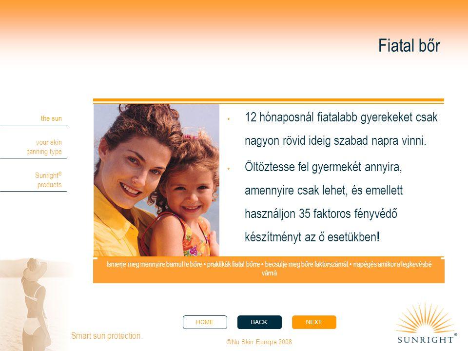 HOMEBACKNEXT the sun your skin tanning type Sunright ® products ©Nu Skin Europe 2008 Smart sun protection. Fiatal bőr  12 hónaposnál fiatalabb gyerek