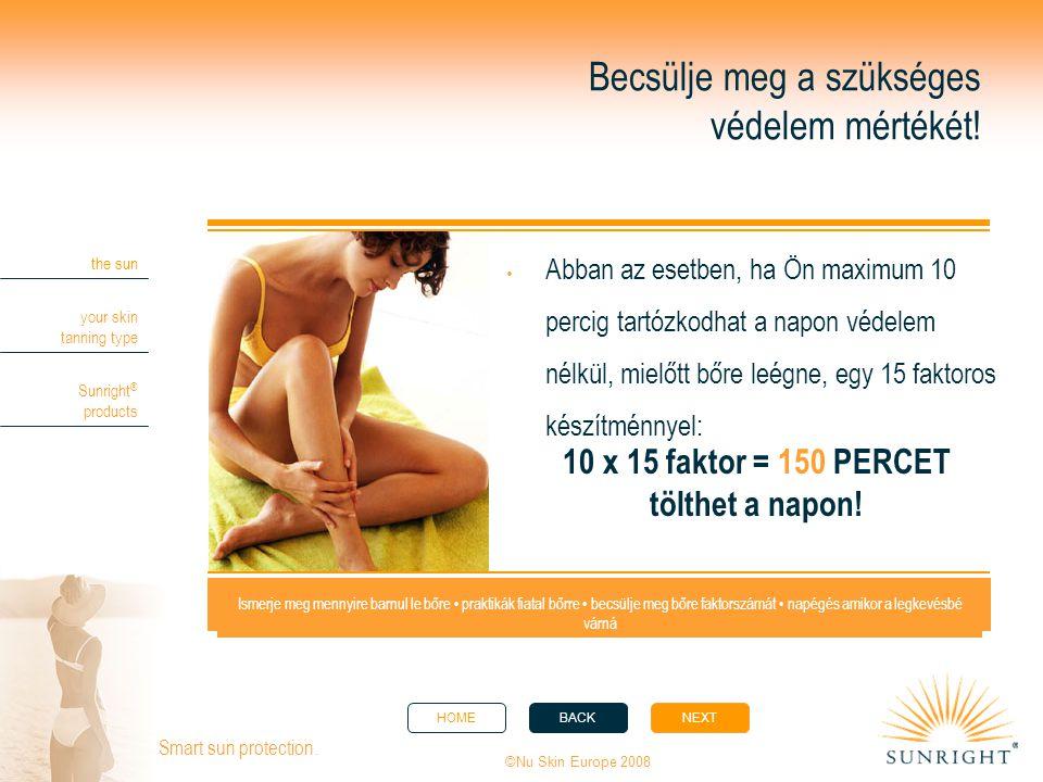 HOMEBACKNEXT the sun your skin tanning type Sunright ® products ©Nu Skin Europe 2008 Smart sun protection. Becsülje meg a szükséges védelem mértékét!