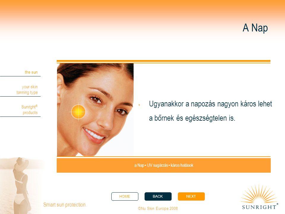HOMEBACKNEXT the sun your skin tanning type Sunright ® products ©Nu Skin Europe 2008 Smart sun protection. A Nap  Ugyanakkor a napozás nagyon káros l