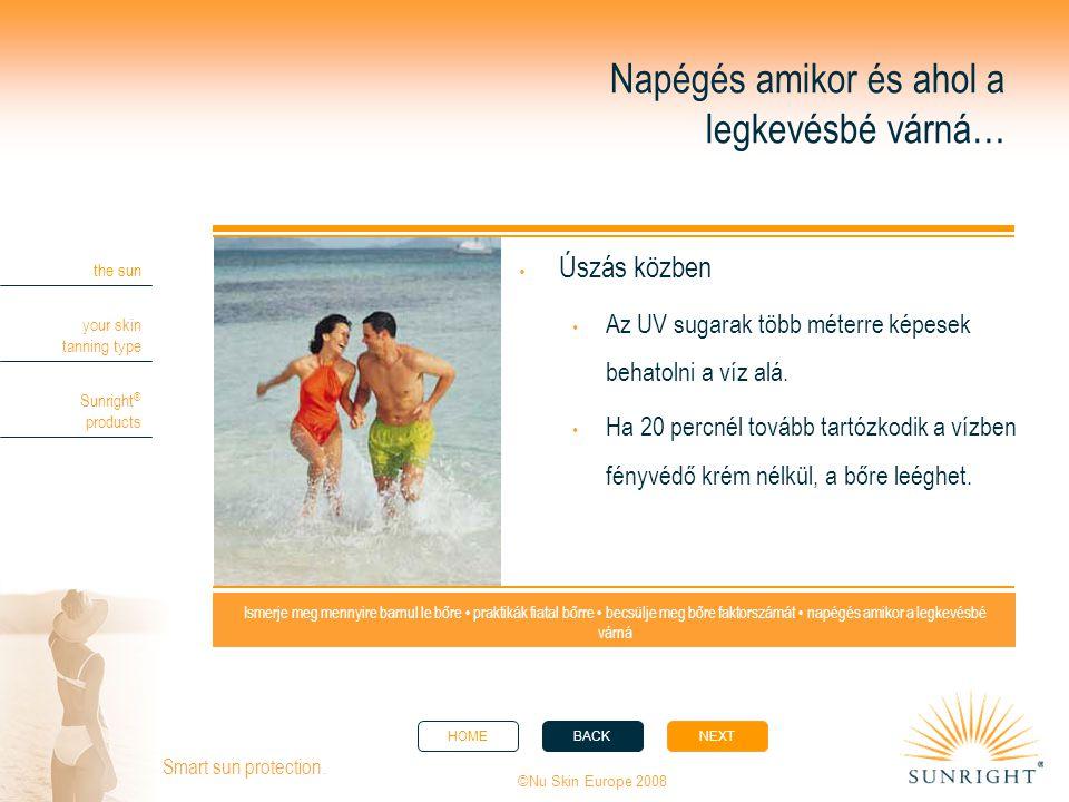 HOMEBACKNEXT the sun your skin tanning type Sunright ® products ©Nu Skin Europe 2008 Smart sun protection. Napégés amikor és ahol a legkevésbé várná…